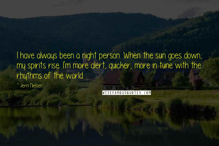Jerri Nielsen quotes: I have always been a night person. When the sun goes down, my spirits rise. I'm more alert, quicker, more in tune with the rhythms of the world.