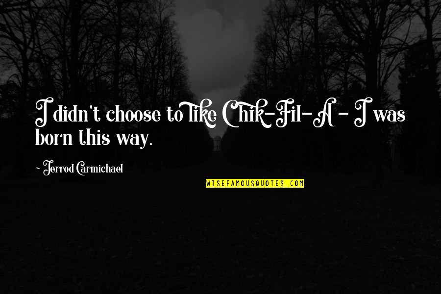 Jerrod Carmichael Quotes By Jerrod Carmichael: I didn't choose to like Chik-Fil-A - I