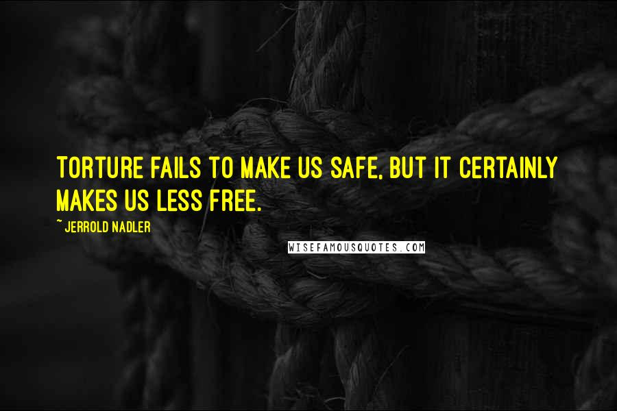 Jerrold Nadler quotes: Torture fails to make us safe, but it certainly makes us less free.