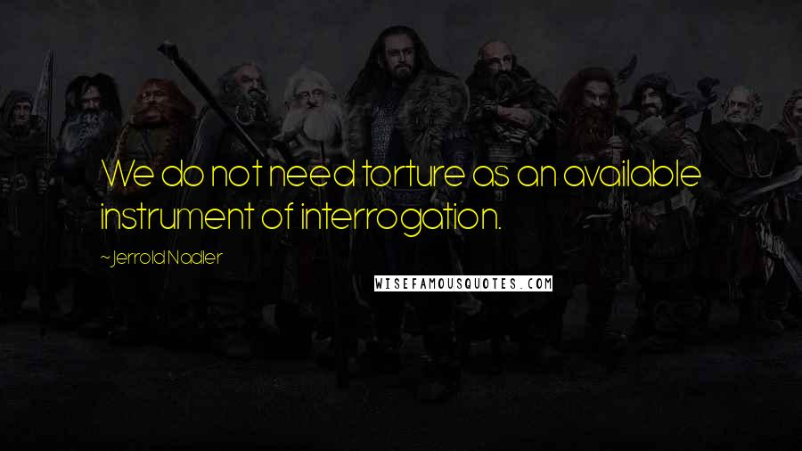 Jerrold Nadler quotes: We do not need torture as an available instrument of interrogation.