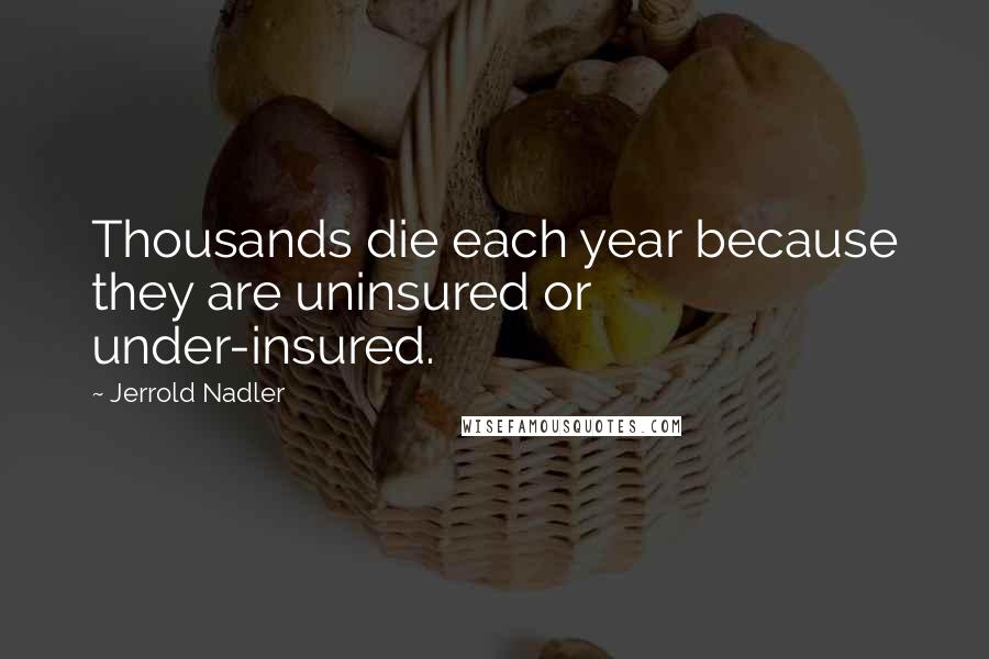 Jerrold Nadler quotes: Thousands die each year because they are uninsured or under-insured.