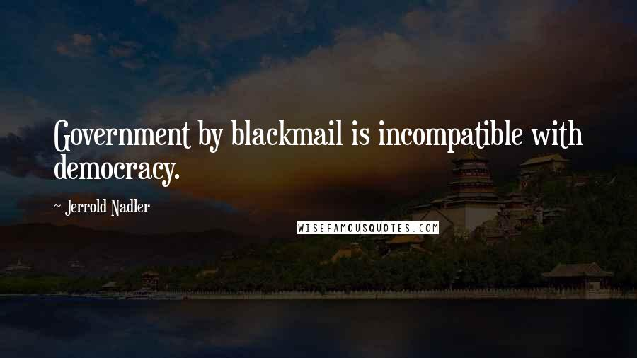 Jerrold Nadler quotes: Government by blackmail is incompatible with democracy.