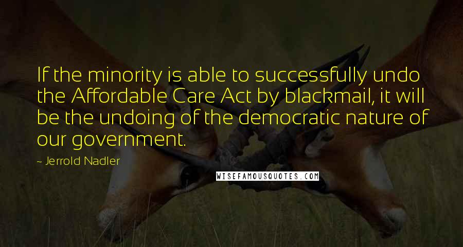 Jerrold Nadler quotes: If the minority is able to successfully undo the Affordable Care Act by blackmail, it will be the undoing of the democratic nature of our government.