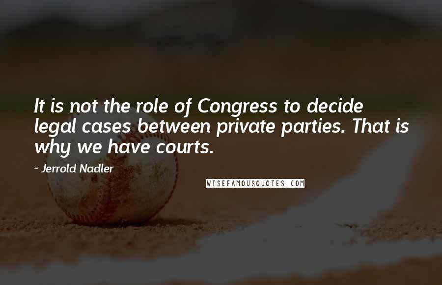 Jerrold Nadler quotes: It is not the role of Congress to decide legal cases between private parties. That is why we have courts.