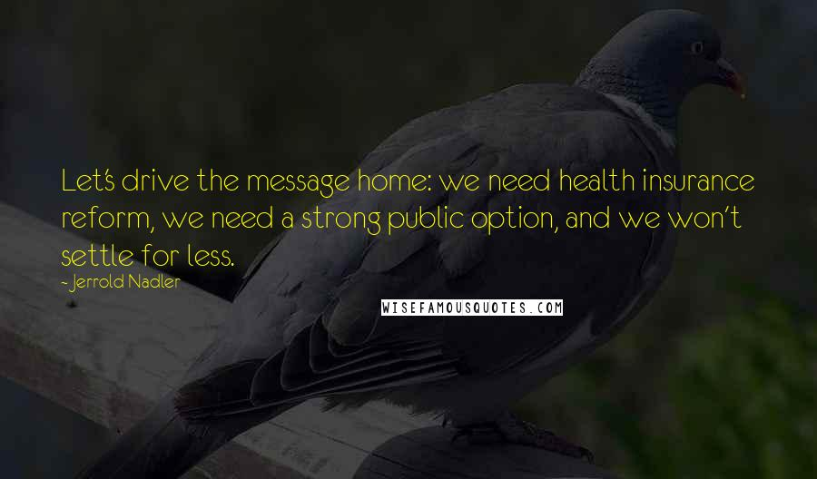 Jerrold Nadler quotes: Let's drive the message home: we need health insurance reform, we need a strong public option, and we won't settle for less.