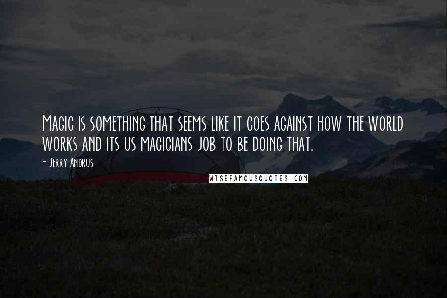 Jerry Andrus quotes: Magic is something that seems like it goes against how the world works and its us magicians job to be doing that.