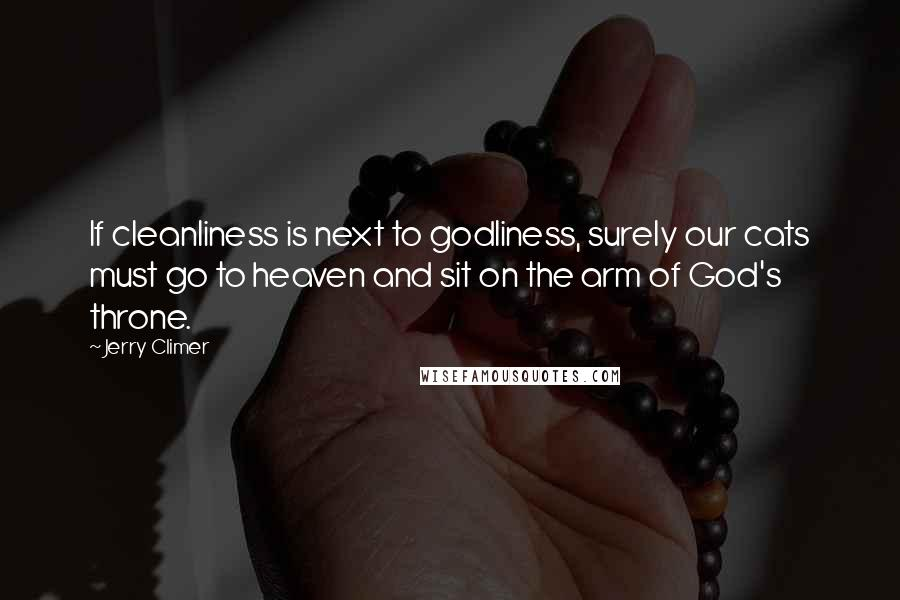 Jerry Climer quotes: If cleanliness is next to godliness, surely our cats must go to heaven and sit on the arm of God's throne.