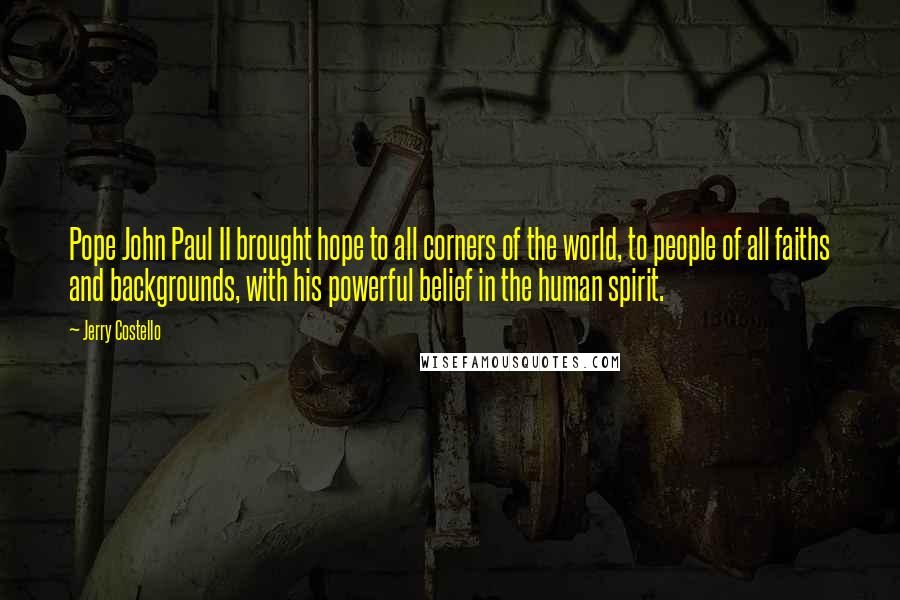Jerry Costello quotes: Pope John Paul II brought hope to all corners of the world, to people of all faiths and backgrounds, with his powerful belief in the human spirit.