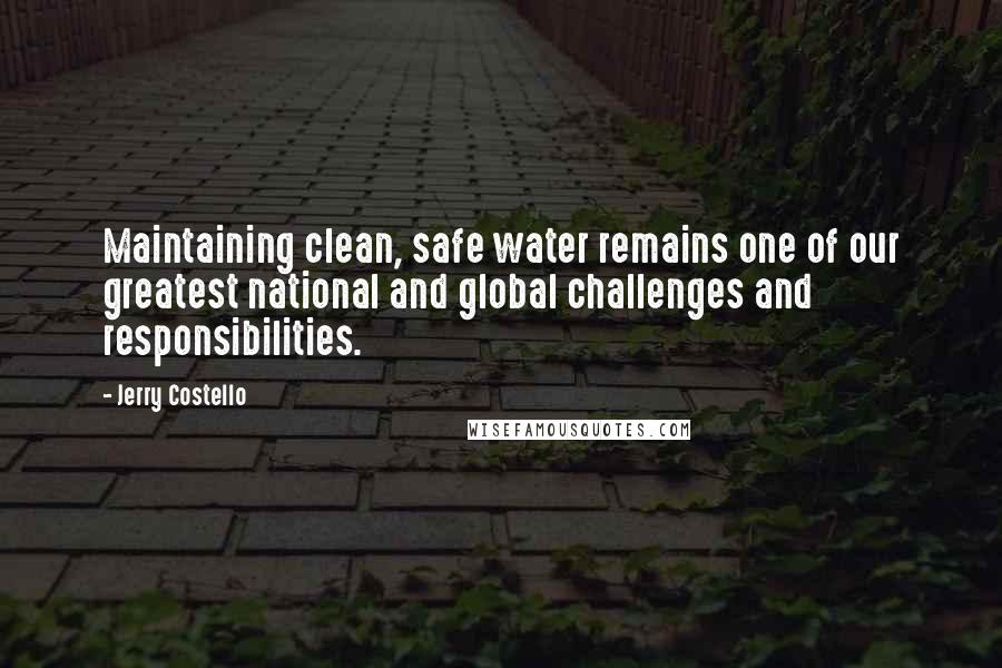 Jerry Costello quotes: Maintaining clean, safe water remains one of our greatest national and global challenges and responsibilities.
