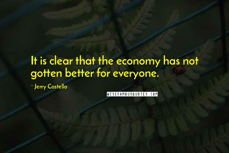 Jerry Costello quotes: It is clear that the economy has not gotten better for everyone.