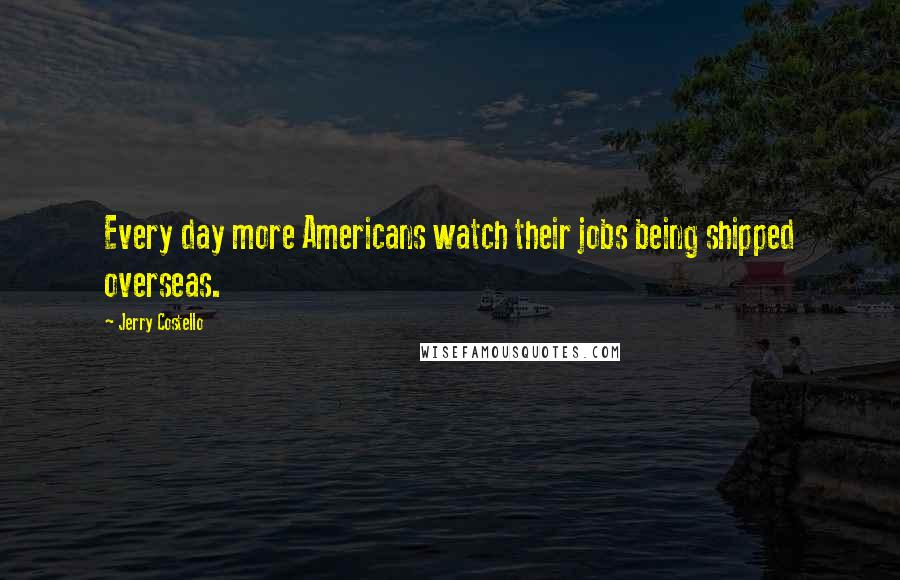 Jerry Costello quotes: Every day more Americans watch their jobs being shipped overseas.