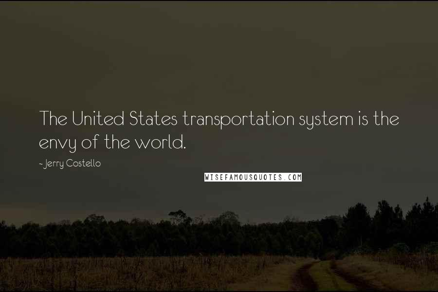 Jerry Costello quotes: The United States transportation system is the envy of the world.