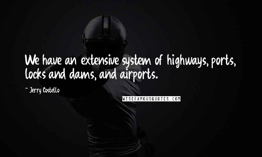 Jerry Costello quotes: We have an extensive system of highways, ports, locks and dams, and airports.