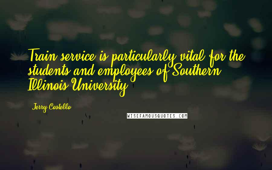 Jerry Costello quotes: Train service is particularly vital for the students and employees of Southern Illinois University.