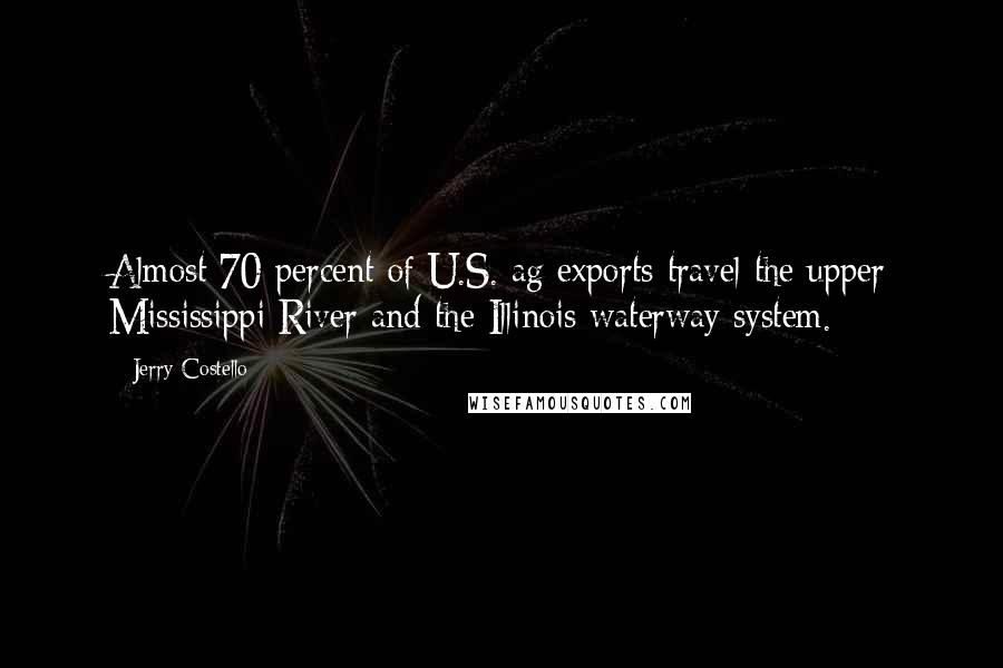 Jerry Costello quotes: Almost 70 percent of U.S. ag exports travel the upper Mississippi River and the Illinois waterway system.