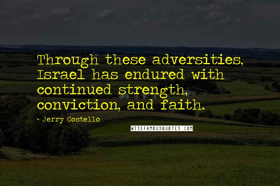 Jerry Costello quotes: Through these adversities, Israel has endured with continued strength, conviction, and faith.