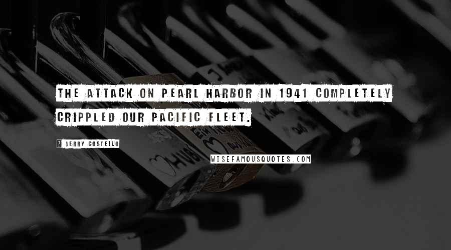 Jerry Costello quotes: The attack on Pearl Harbor in 1941 completely crippled our Pacific Fleet.