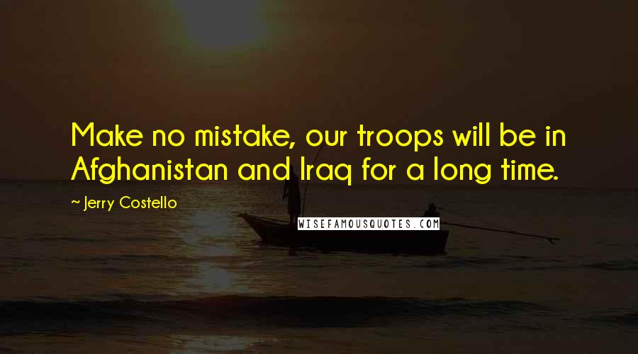 Jerry Costello quotes: Make no mistake, our troops will be in Afghanistan and Iraq for a long time.