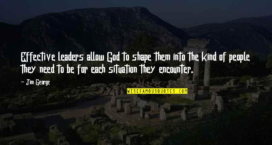 Jerry Dunn Quotes By Jim George: Effective leaders allow God to shape them into