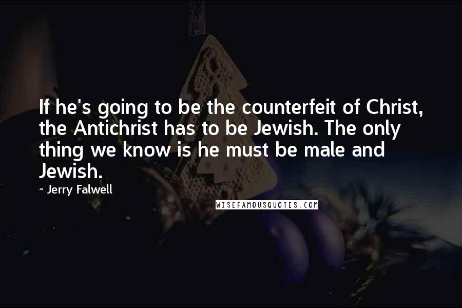 Jerry Falwell quotes: If he's going to be the counterfeit of Christ, the Antichrist has to be Jewish. The only thing we know is he must be male and Jewish.