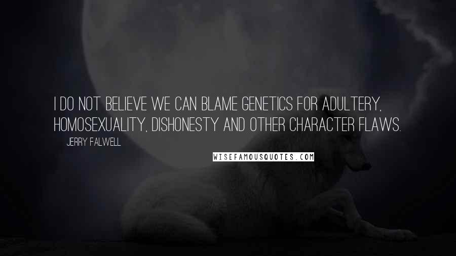 Jerry Falwell quotes: I do not believe we can blame genetics for adultery, homosexuality, dishonesty and other character flaws.