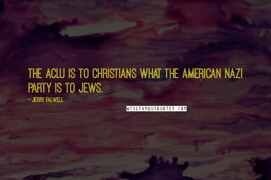 Jerry Falwell quotes: The ACLU is to Christians what the American Nazi party is to Jews.