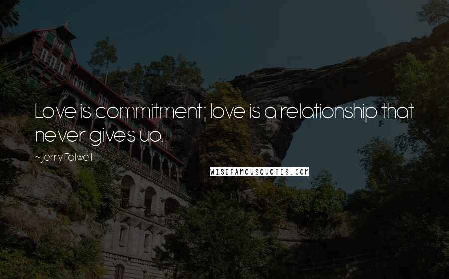 Jerry Falwell quotes: Love is commitment; love is a relationship that never gives up.