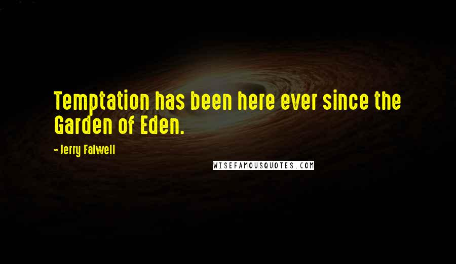 Jerry Falwell quotes: Temptation has been here ever since the Garden of Eden.
