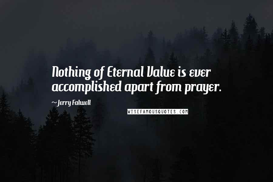 Jerry Falwell quotes: Nothing of Eternal Value is ever accomplished apart from prayer.