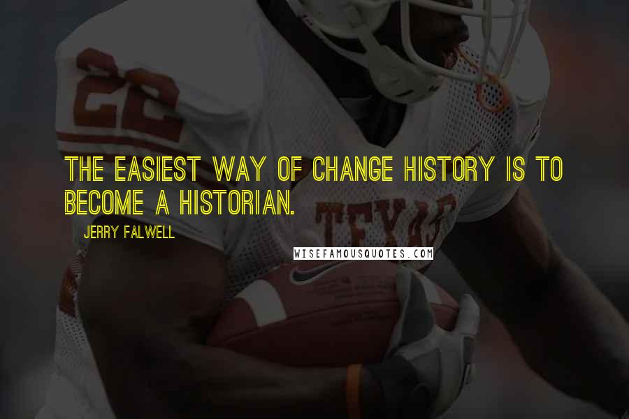Jerry Falwell quotes: The easiest way of change history is to become a historian.
