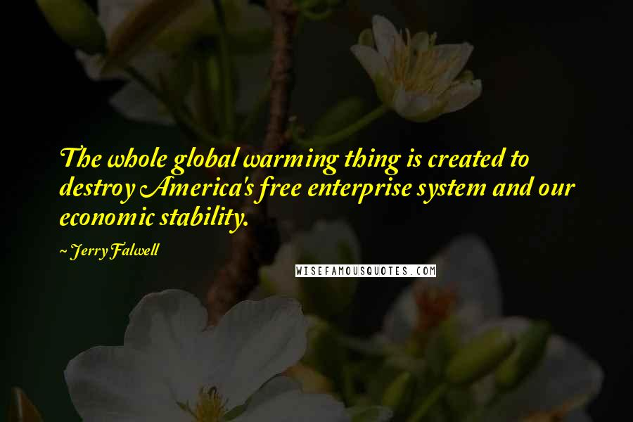 Jerry Falwell quotes: The whole global warming thing is created to destroy America's free enterprise system and our economic stability.