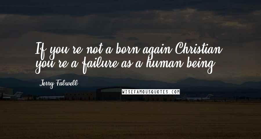 Jerry Falwell quotes: If you're not a born-again Christian, you're a failure as a human being.