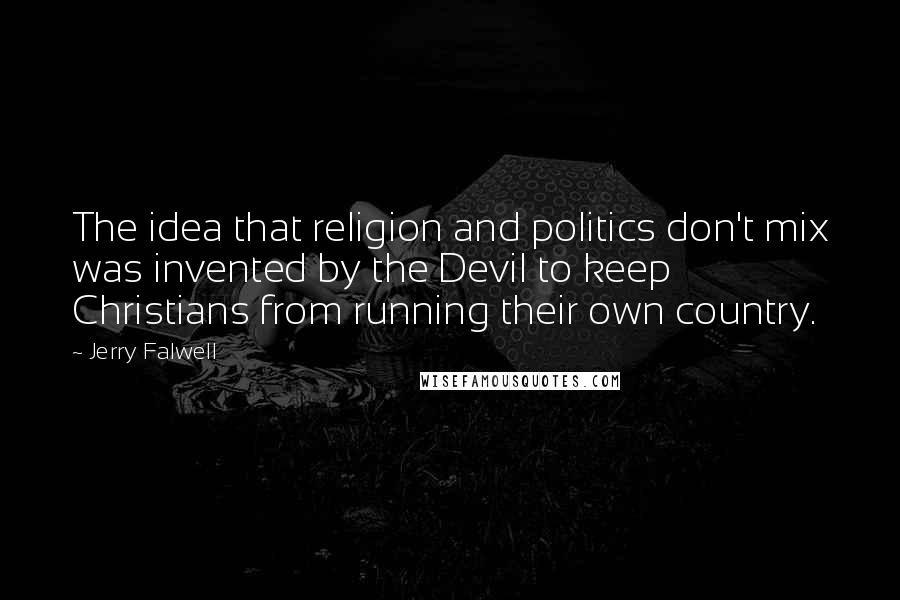 Jerry Falwell quotes: The idea that religion and politics don't mix was invented by the Devil to keep Christians from running their own country.
