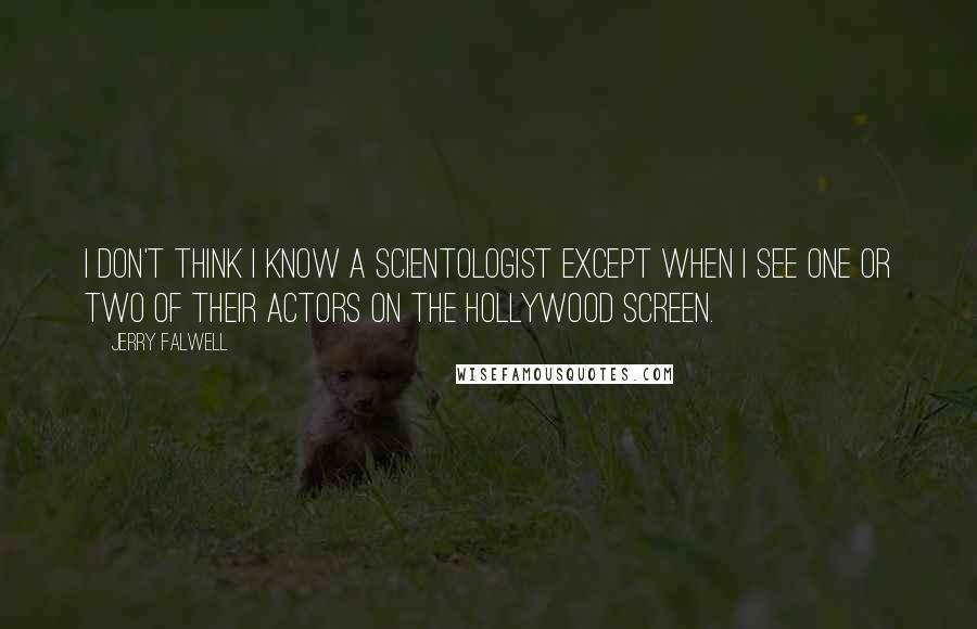 Jerry Falwell quotes: I don't think I know a Scientologist except when I see one or two of their actors on the Hollywood screen.