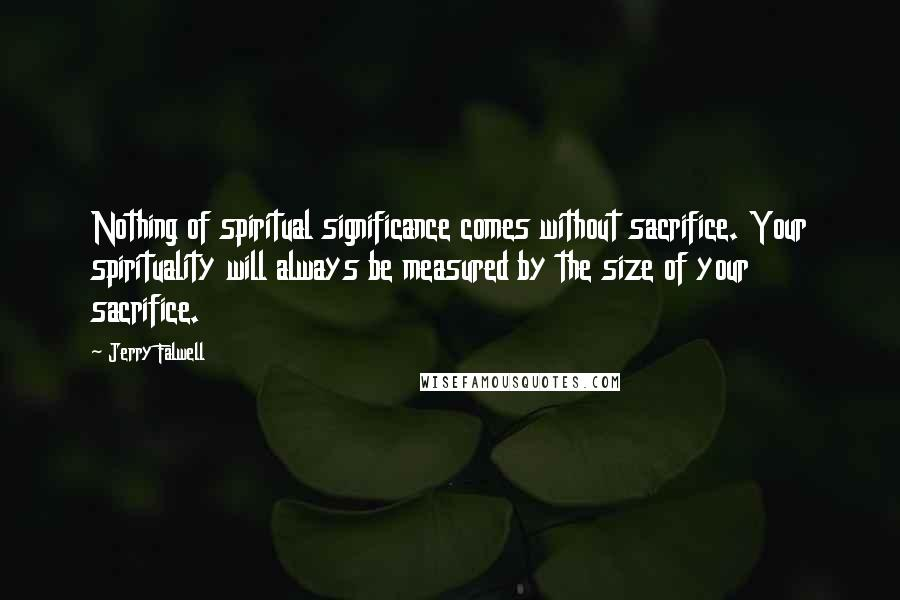 Jerry Falwell quotes: Nothing of spiritual significance comes without sacrifice. Your spirituality will always be measured by the size of your sacrifice.