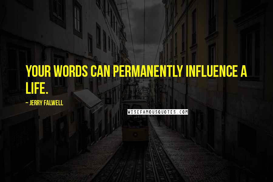 Jerry Falwell quotes: Your words can permanently influence a life.