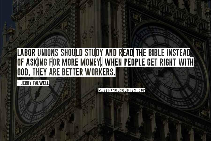 Jerry Falwell quotes: Labor unions should study and read the Bible instead of asking for more money. When people get right with God, they are better workers.