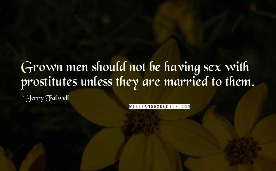 Jerry Falwell quotes: Grown men should not be having sex with prostitutes unless they are married to them.