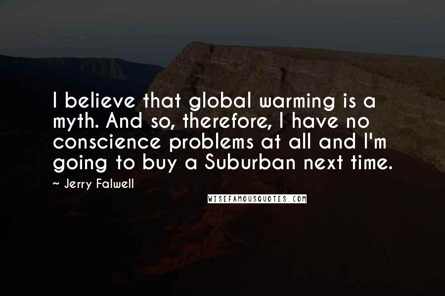 Jerry Falwell quotes: I believe that global warming is a myth. And so, therefore, I have no conscience problems at all and I'm going to buy a Suburban next time.