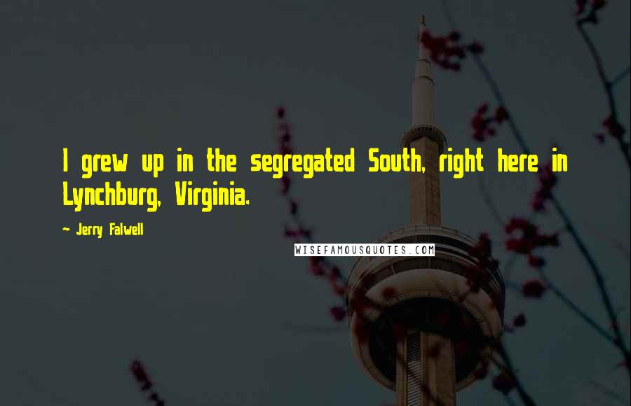Jerry Falwell quotes: I grew up in the segregated South, right here in Lynchburg, Virginia.