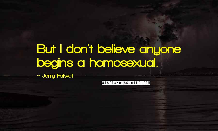 Jerry Falwell quotes: But I don't believe anyone begins a homosexual.