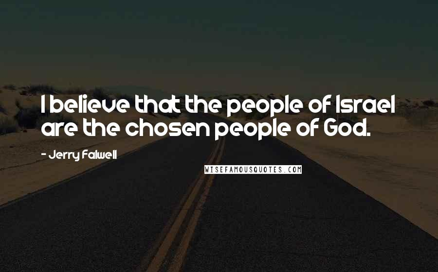 Jerry Falwell quotes: I believe that the people of Israel are the chosen people of God.