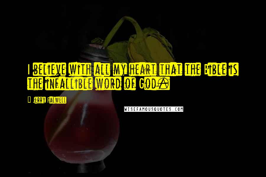 Jerry Falwell quotes: I believe with all my heart that the Bible is the infallible word of God.