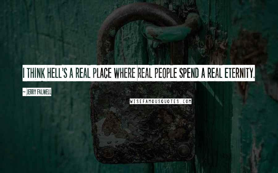 Jerry Falwell quotes: I think hell's a real place where real people spend a real eternity.