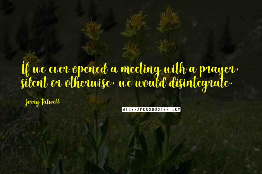 Jerry Falwell quotes: If we ever opened a meeting with a prayer, silent or otherwise, we would disintegrate.