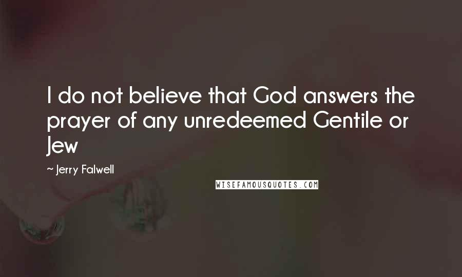Jerry Falwell quotes: I do not believe that God answers the prayer of any unredeemed Gentile or Jew