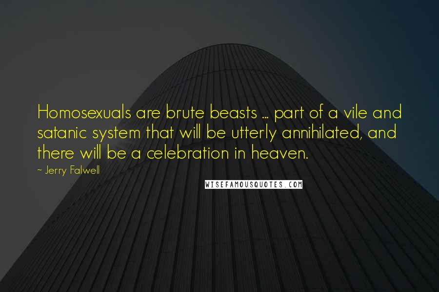 Jerry Falwell quotes: Homosexuals are brute beasts ... part of a vile and satanic system that will be utterly annihilated, and there will be a celebration in heaven.
