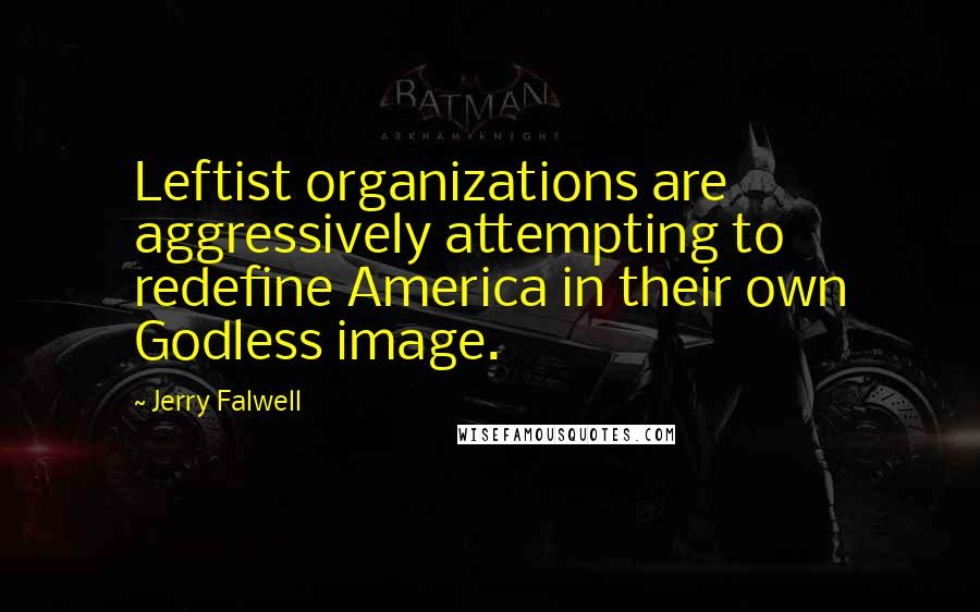 Jerry Falwell quotes: Leftist organizations are aggressively attempting to redefine America in their own Godless image.