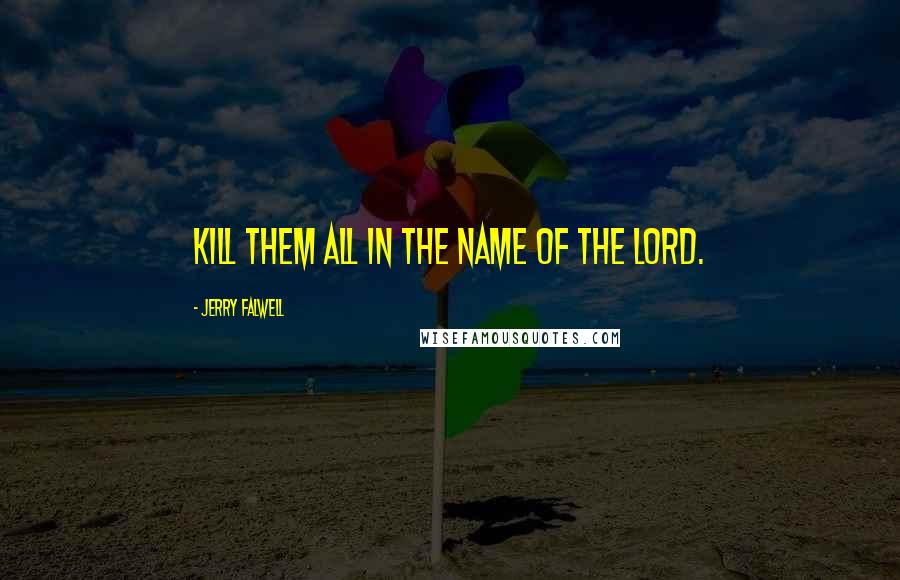 Jerry Falwell quotes: Kill them all in the Name of the Lord.