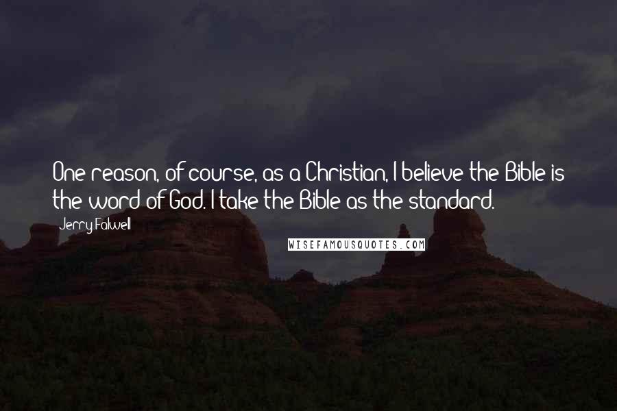 Jerry Falwell quotes: One reason, of course, as a Christian, I believe the Bible is the word of God. I take the Bible as the standard.